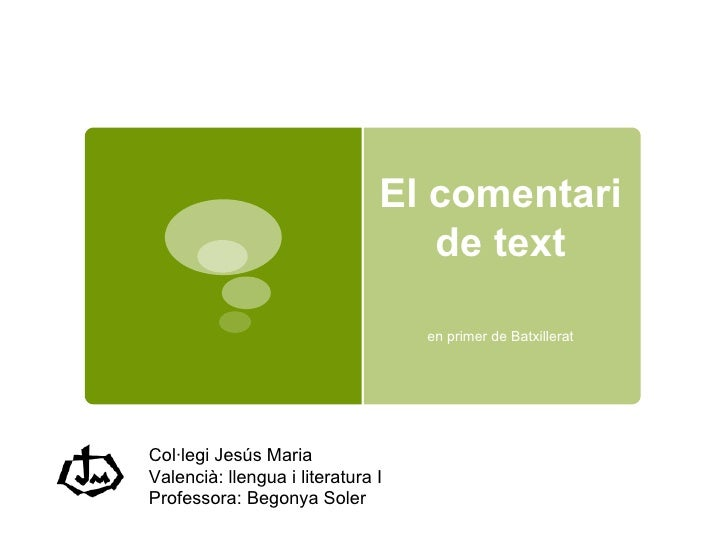 El comentari de text en primer de Batxillerat Col·legi Jesús Maria Valencià: llengua i literatura I Professora: Begonya So...
