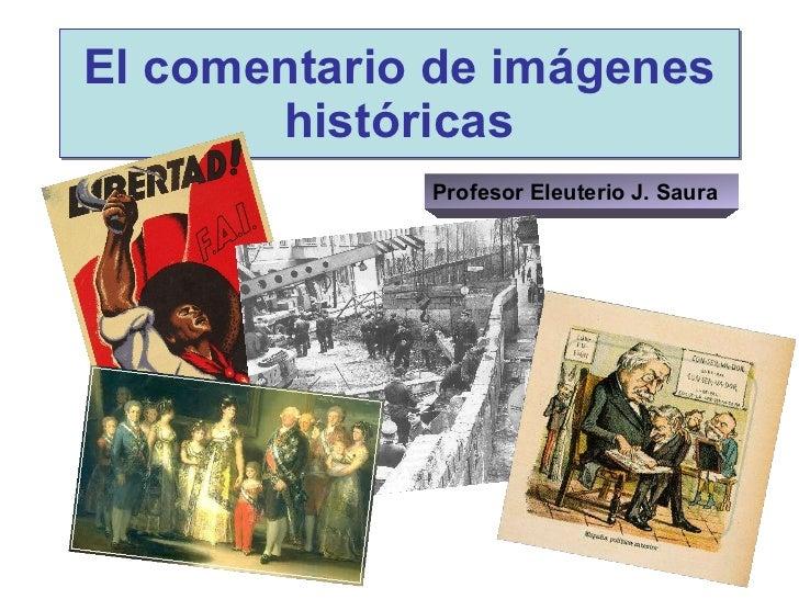 El comentario de imágenes históricas Profesor Eleuterio J. Saura