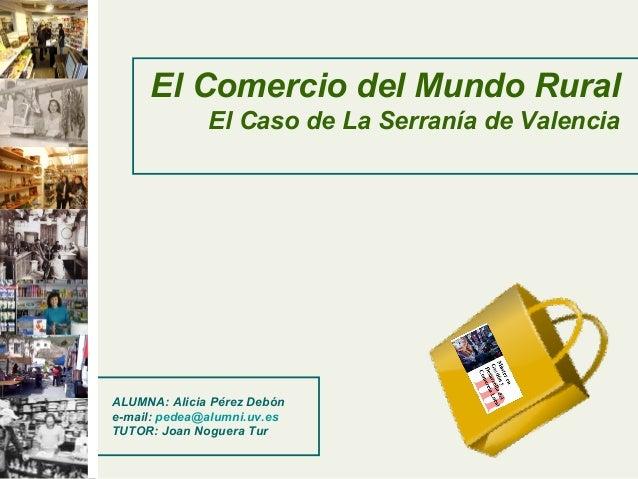 El Comercio del Mundo Rural El Caso de La Serranía de Valencia ALUMNA: Alicia Pérez Debón e-mail: pedea@alumni.uv.es TUTOR...