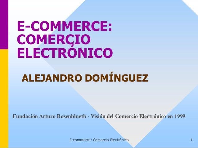 E-commerce: Comercio Electrónico 1 E-COMMERCE: COMERCIO ELECTRÓNICO ALEJANDRO DOMÍNGUEZ Fundación Arturo Rosenblueth - Vis...