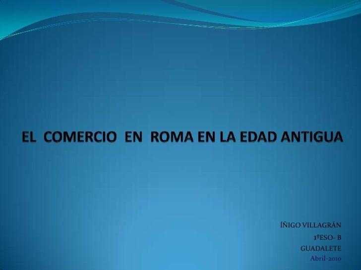 EL  COMERCIO  EN  ROMA EN LA EDAD ANTIGUA<br />ÍÑIGO VILLAGRÁN<br />1ºESO- B<br />GUADALETE<br />Abril-2010<br />