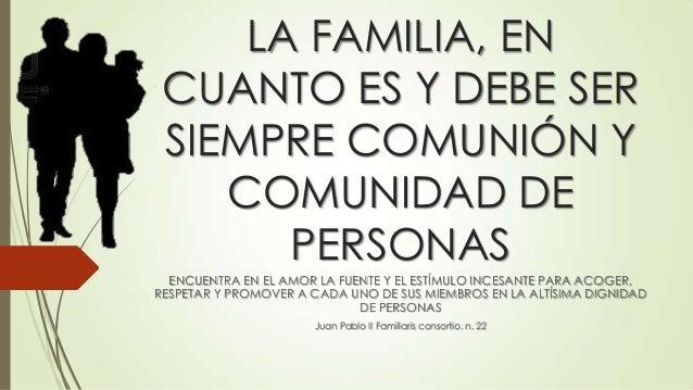 LA FAMILIA, EN CUANTO ES Y DEBE SER SIEMPRE COMUNIÓN Y COMUNIDAD DE PERSONAS ENCUENTRA EN EL AMOR LA FUENTE Y EL ESTÍMULO ...