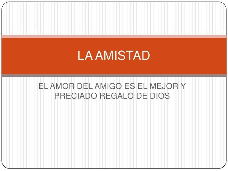 EL AMOR DEL AMIGO ES EL MEJOR Y PRECIADO REGALO DE DIOS<br />LA AMISTAD<br />