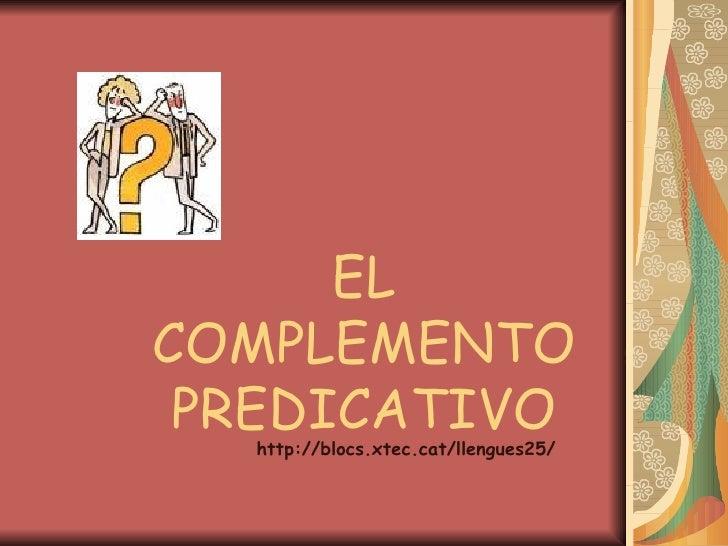 EL COMPLEMENTO PREDICATIVO http://blocs.xtec.cat/llengues25/