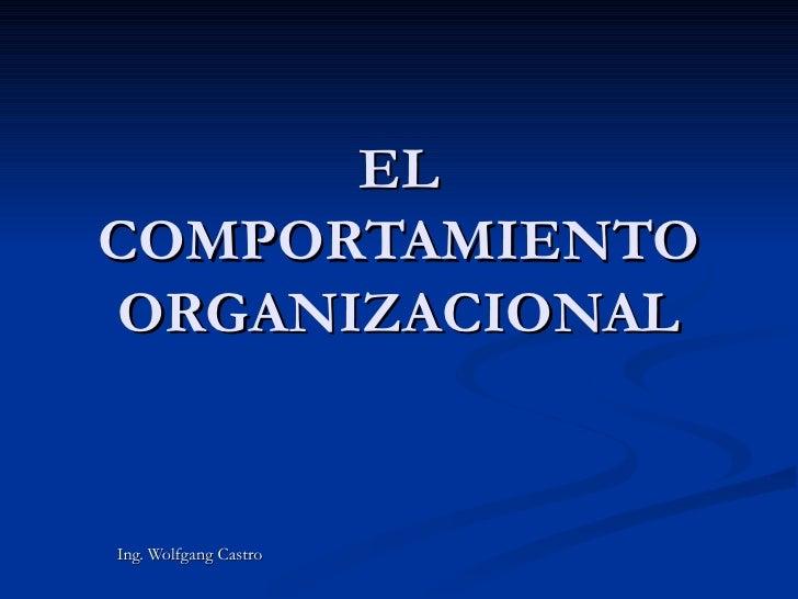 EL COMPORTAMIENTO ORGANIZACIONAL Ing. Wolfgang Castro