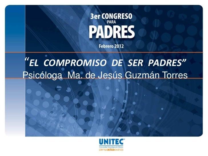 """""""EL COMPROMISO DE SER PADRES""""Psicóloga Ma. de Jesús Guzmán Torres"""