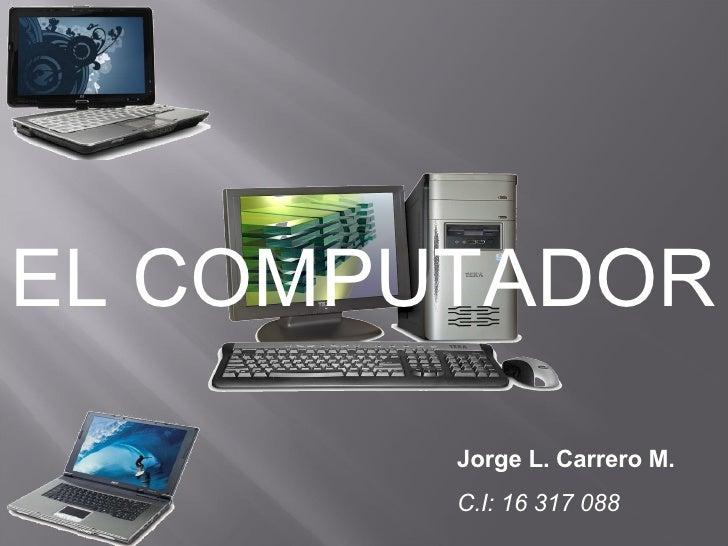 EL COMPUTADOR Jorge L. Carrero M. C.I: 16 317 088