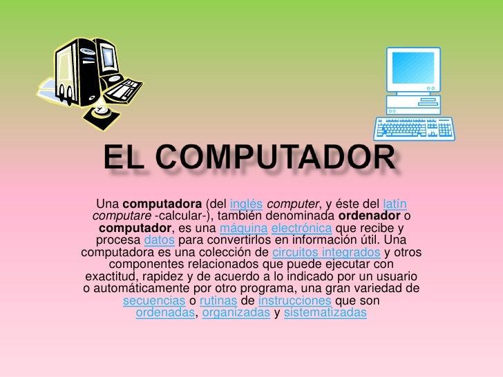 El computador <br />Una computadora (del ingléscomputer, y éste del latíncomputare -calcular-), también denominada ordenad...