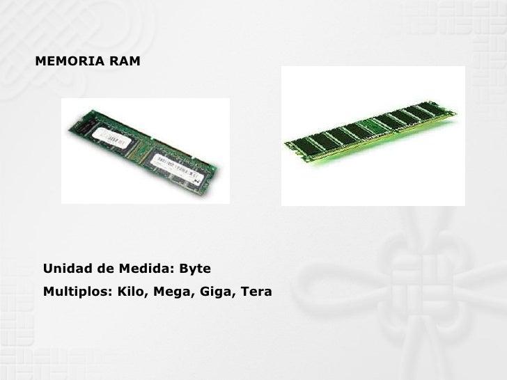 MEMORIA RAM Unidad de Medida: Byte Multiplos: Kilo, Mega, Giga, Tera