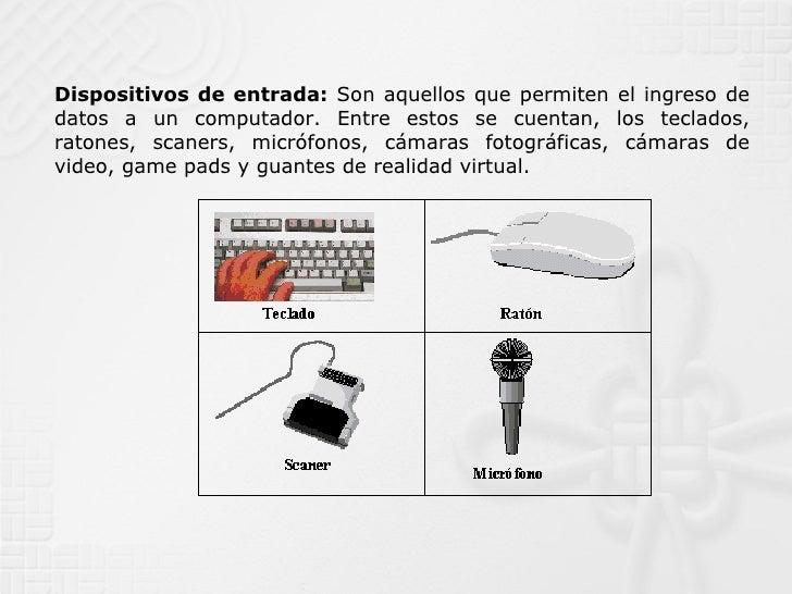 Dispositivos de entrada:  Son aquellos que permiten el ingreso de datos a un computador. Entre estos se cuentan, los tecla...
