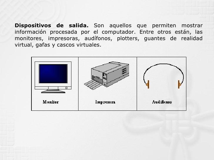Dispositivos de salida.  Son aquellos que permiten mostrar información procesada por el computador. Entre otros están, las...
