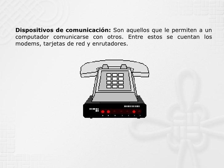 Dispositivos de comunicación:  Son aquellos que le permiten a un computador comunicarse con otros. Entre estos se cuentan ...