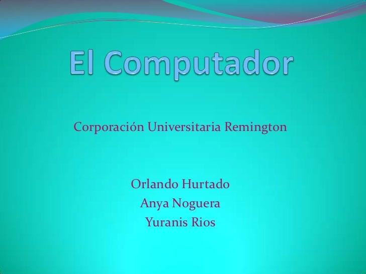Corporación Universitaria Remington         Orlando Hurtado          Anya Noguera           Yuranis Rios