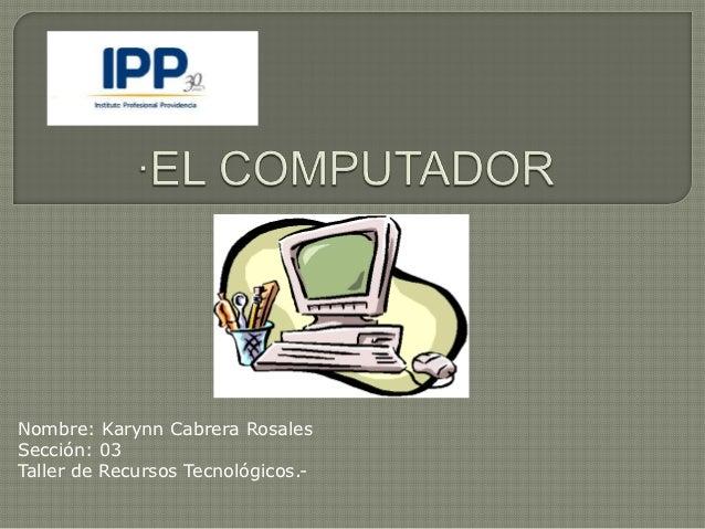 Nombre: Karynn Cabrera RosalesSección: 03Taller de Recursos Tecnológicos.-