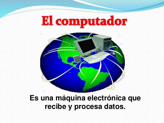 Es una máquina electrónica que  recibe y procesa datos.