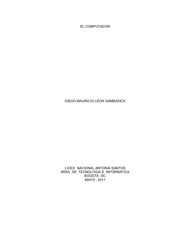 EL COMPUTADOR DIEGO MAURICIO LEON GAMBASICA  LICEO NACIONAL ANTONIA SANTOSAREA DE TECNOLOGIA E INFORMATICA           BOGOT...