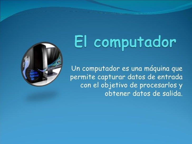 Un computador es una máquina quepermite capturar datos de entrada   con el objetivo de procesarlos y           obtener dat...