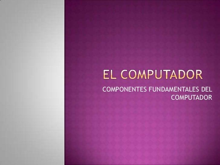 COMPONENTES FUNDAMENTALES DEL                 COMPUTADOR