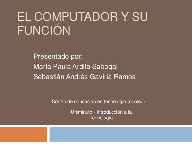 EL COMPUTADOR Y SUFUNCIÓNPresentado por:María Paula Ardila SabogalSebastián Andrés Gaviria RamosCentro de educación en tec...