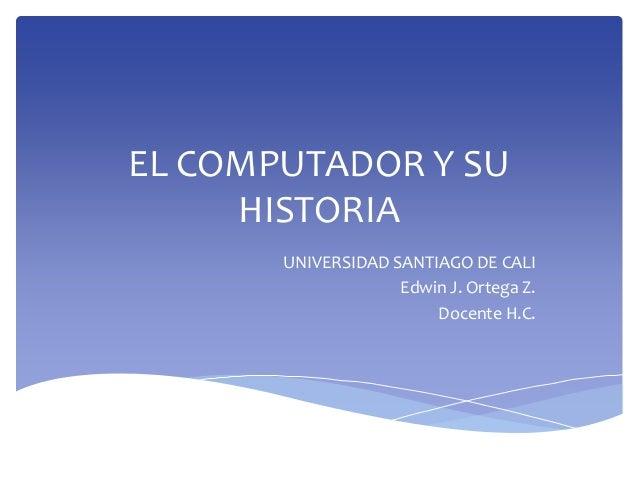 EL COMPUTADOR Y SU HISTORIA UNIVERSIDAD SANTIAGO DE CALI Edwin J. Ortega Z. Docente H.C.