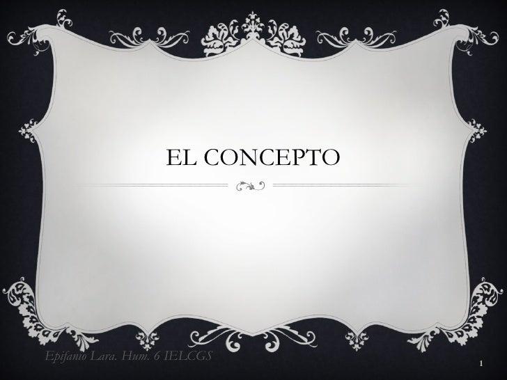 EL CONCEPTO Epifanio Lara. Hum. 6 IELCGS