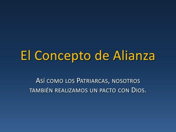 El Concepto de Alianza<br />Así como los Patriarcas, nosotros también realizamos un pacto con Dios.<br />