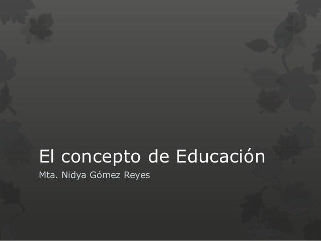 El concepto de EducaciónMta. Nidya Gómez Reyes