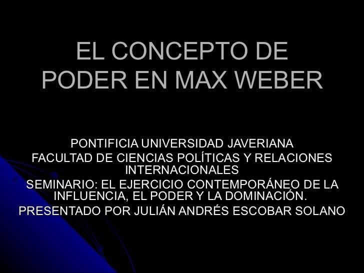 EL CONCEPTO DE PODER EN MAX WEBER PONTIFICIA UNIVERSIDAD JAVERIANA FACULTAD DE CIENCIAS POLÍTICAS Y RELACIONES INTERNACION...