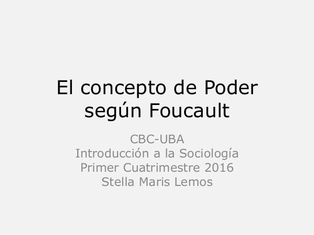 El concepto de Poder según Foucault CBC-UBA Introducción a la Sociología Primer Cuatrimestre 2016 Stella Maris Lemos