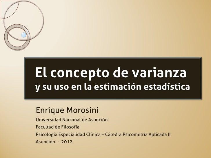 El concepto de varianzay su uso en la estimación estadísticaEnrique MorosiniUniversidad Nacional de AsunciónFacultad de Fi...