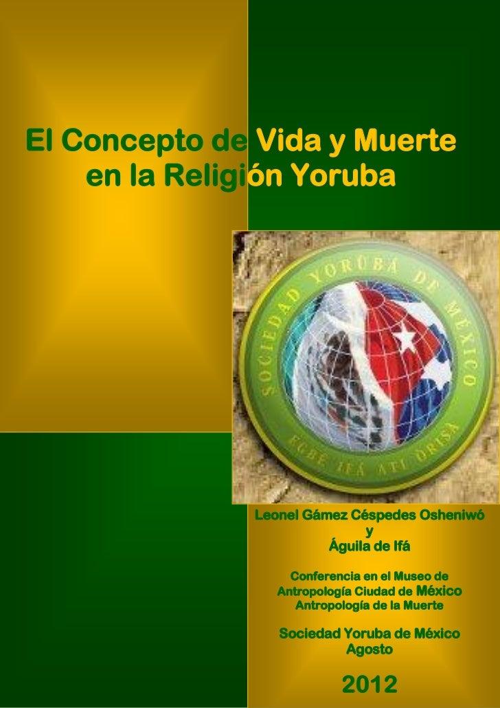 El Concepto de Vida y Muerte    en la Religión Yoruba              Leonel Gámez Céspedes Osheniwó                         ...