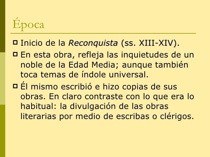 Época <ul><li>Inicio de la  Reconquista  (ss. XIII-XIV). </li></ul><ul><li>En esta obra, refleja las inquietudes de un nob...
