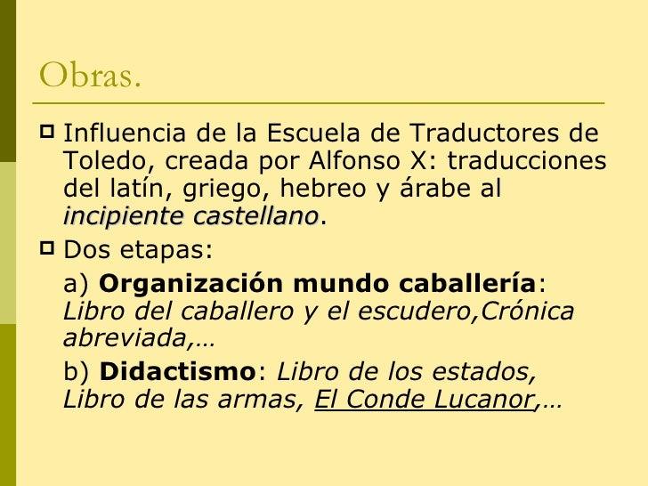 Obras. <ul><li>Influencia de la Escuela de Traductores de Toledo, creada por Alfonso X: traducciones del latín, griego, he...