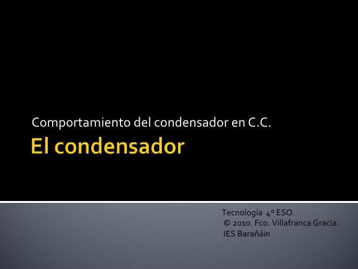 Comportamiento del condensador en C.C. Tecnología  4º ESO. © 2010. Fco. Villafranca Gracia. IES Barañáin