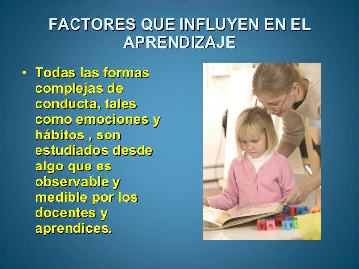 FACTORES QUE INFLUYEN EN EL APRENDIZAJE <ul><li>Todas las formas  complejas de conducta, tales como emociones y hábitos , ...