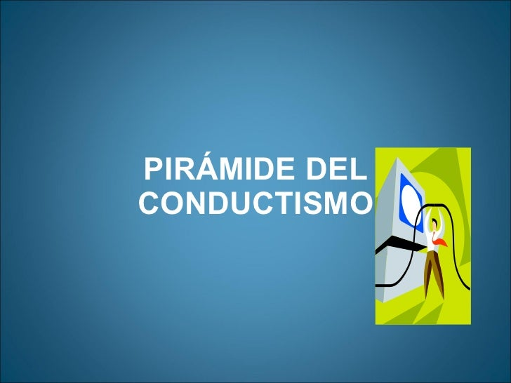 PIRÁMIDE DEL CONDUCTISMO <ul><li>  </li></ul>