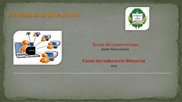 UNIVERSIDAD DE PANAMÁ Teoría del conectivismo Jaime Perea García Curso introductorio Maestría 2013