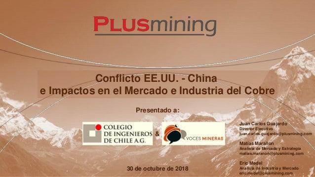 Conflicto EE.UU. - China e Impactos en el Mercado e Industria del Cobre 30 de octubre de 2018 Presentado a: Juan Carlos Gu...