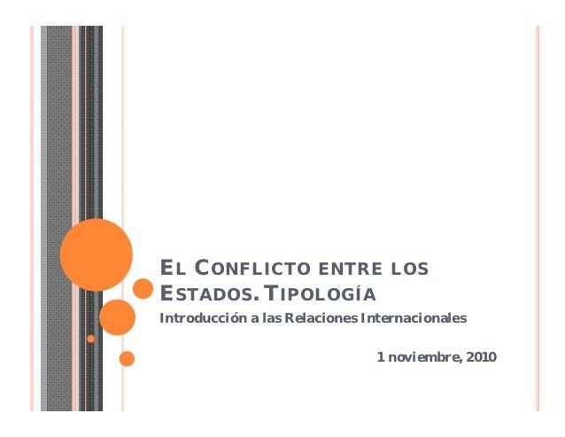 EL CONFLICTO ENTRE LOSESTADOS. TIPOLOGÍAIntroducción a las Relaciones Internacionales                               1 novi...