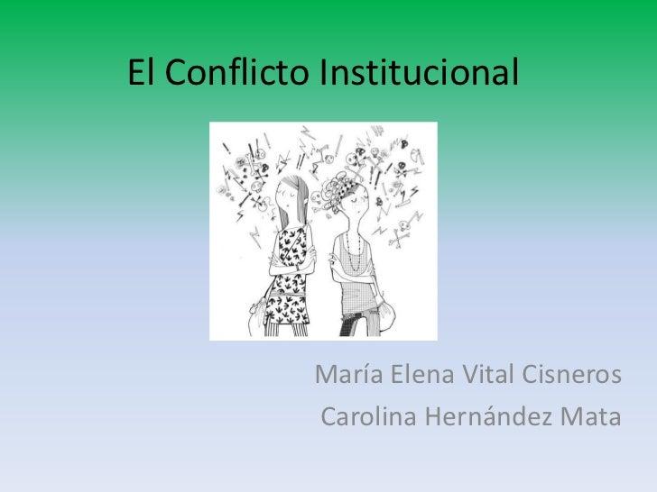 El Conflicto Institucional            María Elena Vital Cisneros            Carolina Hernández Mata