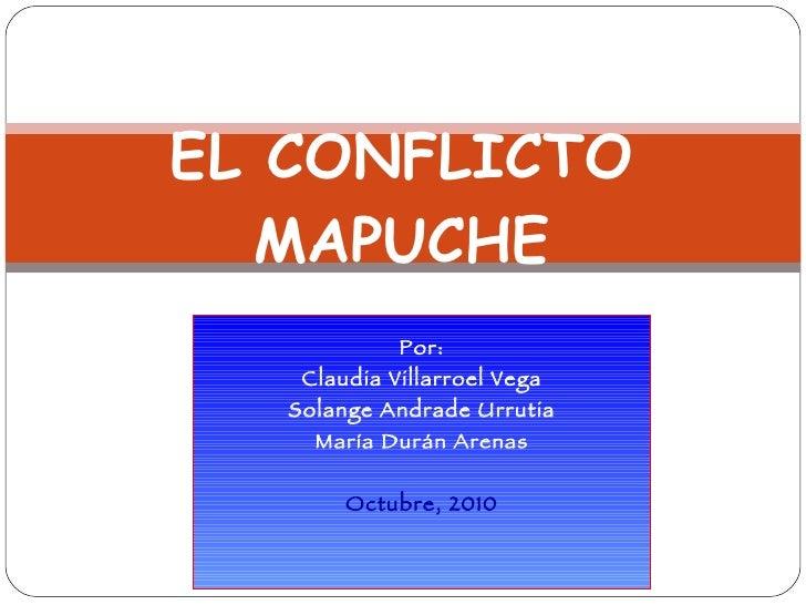Por: Claudia Villarroel Vega Solange Andrade Urrutia María Durán Arenas Octubre, 2010 EL CONFLICTO MAPUCHE
