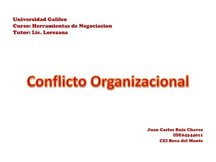 Universidad GalileoCurso: Herramientas de NegociacionTutor: Lic. Lorezana<br />ConflictoOrganizacional<br />Juan Carlos Ru...
