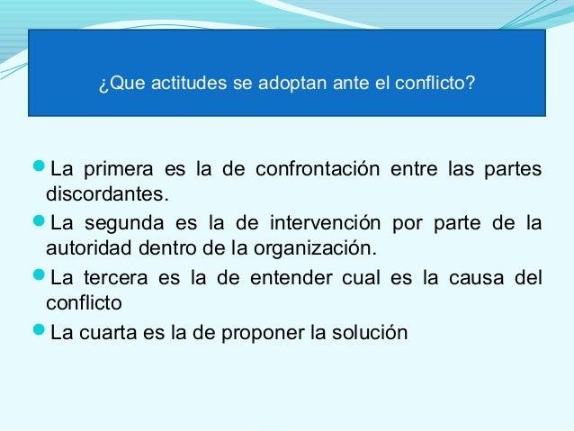 ¿Que actitudes se adoptan ante el conflicto?La primera es la de confrontación entre las partes discordantes.La segunda e...
