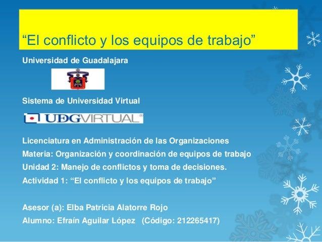 """""""El conflicto y los equipos de trabajo"""" Universidad de Guadalajara Sistema de Universidad Virtual Licenciatura en Administ..."""