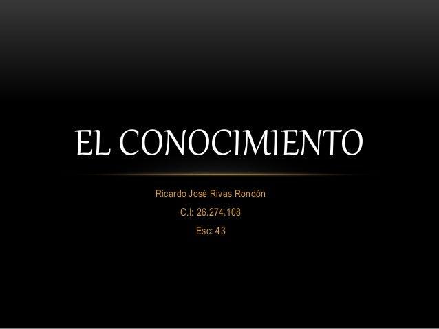Ricardo José Rivas Rondón C.I: 26.274.108 Esc: 43 EL CONOCIMIENTO