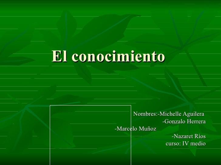 El conocimiento  Nombres:-Michelle Aguilera  -Gonzalo Herrera -Marcelo Muñoz  -Nazaret Ríos curso: IV medio