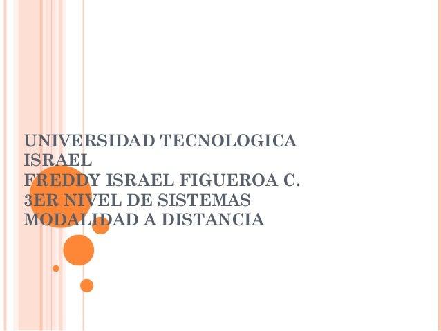 UNIVERSIDAD TECNOLOGICA ISRAEL FREDDY ISRAEL FIGUEROA C. 3ER NIVEL DE SISTEMAS MODALIDAD A DISTANCIA