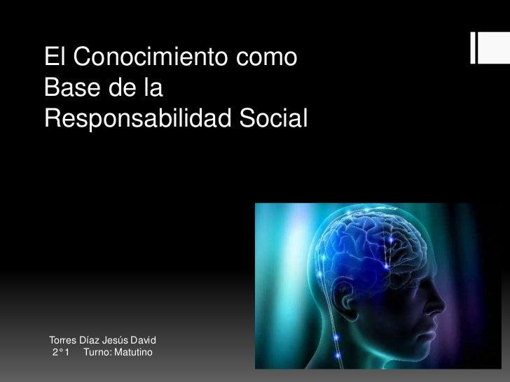 El Conocimiento comoBase de laResponsabilidad SocialTorres Díaz Jesús David 2° 1 Turno: Matutino
