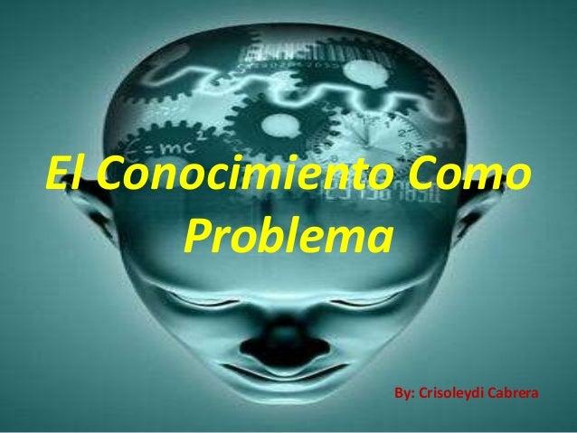El Conocimiento Como      Problema              By: Crisoleydi Cabrera