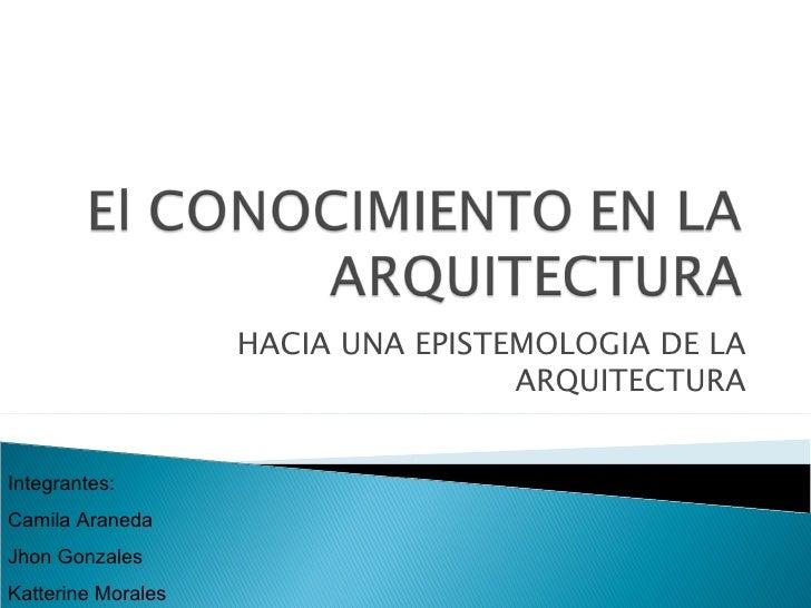 HACIA UNA EPISTEMOLOGIA DE LA ARQUITECTURA Integrantes: Camila Araneda Jhon Gonzales Katterine Morales